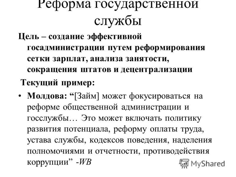 Реформа государственной службы Цель – создание эффективной госадминистрации путем реформирования сетки зарплат, анализа занятости, сокращения штатов и децентрализации Текущий пример: Молдова: [Займ] может фокусироваться на реформе общественной админи