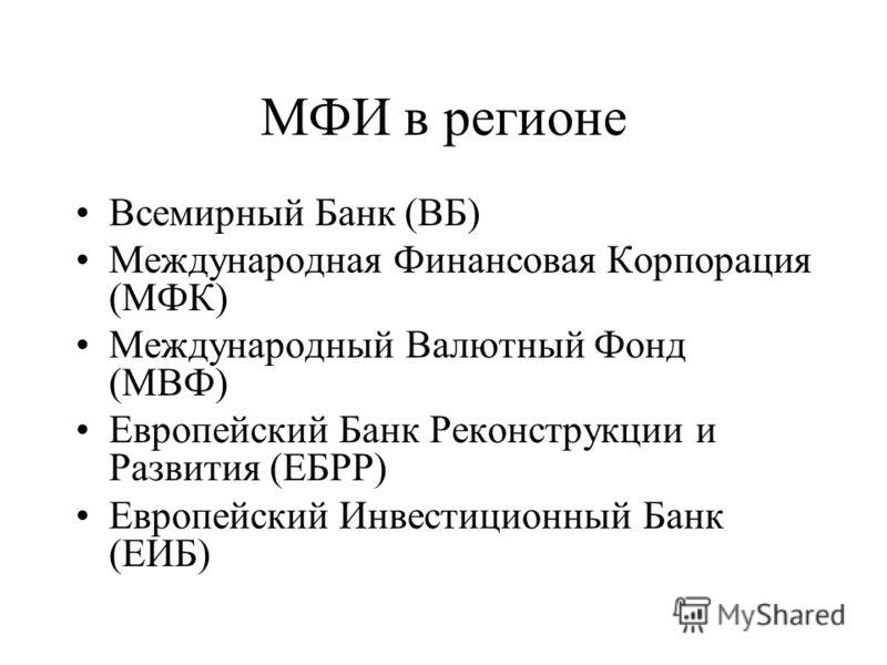 МФИ в регионе Всемирный Банк (ВБ) Международная Финансовая Корпорация (МФК) Международный Валютный Фонд (МВФ) Европейский Банк Реконструкции и Развития (ЕБРР) Европейский Инвестиционный Банк (ЕИБ)