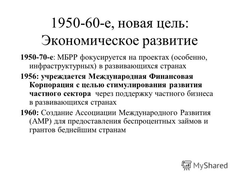 1950-60-е, новая цель: Экономическое развитие 1950-70-е: МБРР фокусируется на проектах (особенно, инфраструктурных) в развивающихся странах 1956: учреждается Международная Финансовая Корпорация с целью стимулирования развития частного сектора через п