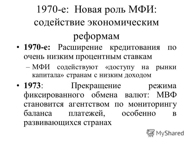 1970-е: Новая роль МФИ: содействие экономическим реформам 1970-е: Расширение кредитования по очень низким процентным ставкам –МФИ содействуют «доступу на рынки капитала» странам с низким доходом 1973: Прекращение режима фиксированного обмена валют: М