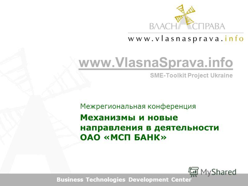 www.VlasnaSprava.info SME-Toolkit Project Ukraine Business Technologies Development Center Межрегиональная конференция Механизмы и новые направления в деятельности ОАО «МСП БАНК»