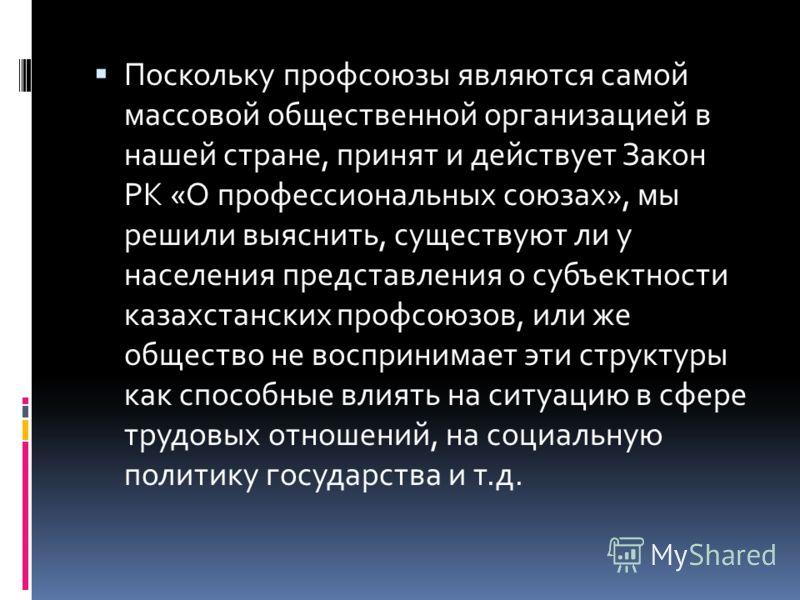 Поскольку профсоюзы являются самой массовой общественной организацией в нашей стране, принят и действует Закон РК «О профессиональных союзах», мы решили выяснить, существуют ли у населения представления о субъектности казахстанских профсоюзов, или же