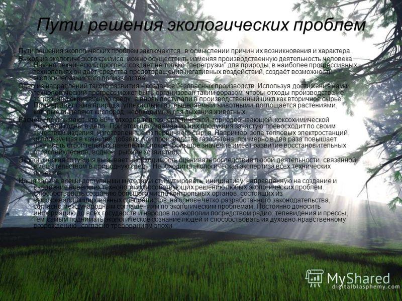 Пути решения экологических проблем Пути решения экологических проблем заключаются в осмыслении причин их возникновения и характера. Выход из экологического кризиса можно осуществить изменяя производственную деятельность человека. Научно-технический п