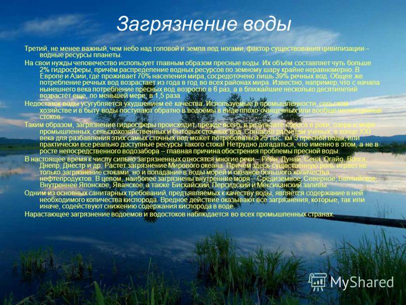Загрязнение воды Третий, не менее важный, чем небо над головой и земля под ногами, фактор существования цивилизации – водные ресурсы планеты. На свои нужды человечество использует главным образом пресные воды. Их объём составляет чуть больше 2% гидро