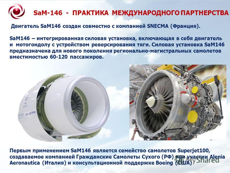 SaM-146 - ПРАКТИКА МЕЖДУНАРОДНОГО ПАРТНЕРСТВА Двигатель SaM146 создан совместно с компанией SNECMA (Франция). SaM146 – интегрированная силовая установка, включающая в себя двигатель и мотогондолу с устройством реверсирования тяги. Силовая установка S