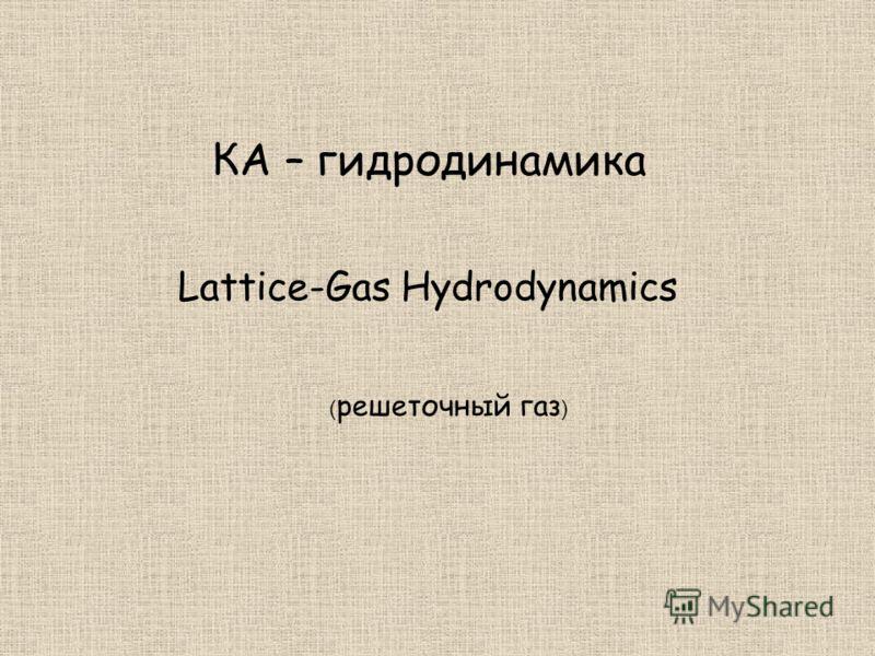 КА – гидродинамика Lattice-Gas Hydrodynamics ( решеточный газ )