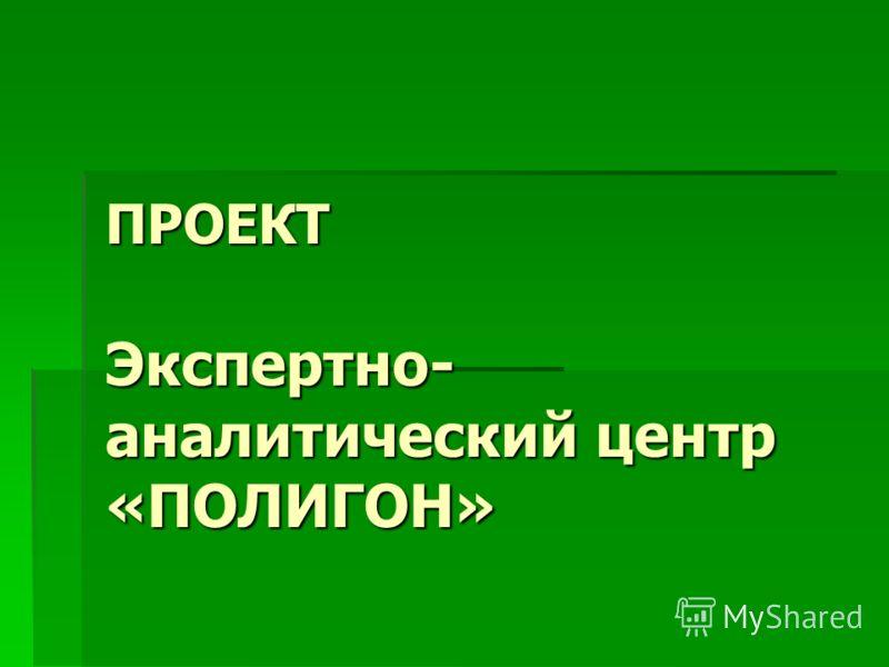 ПРОЕКТ Экспертно- аналитический центр «ПОЛИГОН»