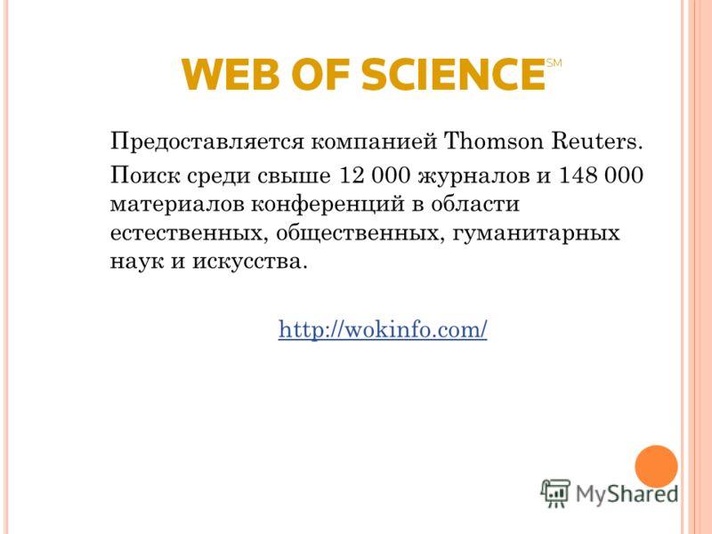 Предоставляется компанией Thomson Reuters. Поиск среди свыше 12 000 журналов и 148 000 материалов конференций в области естественных, общественных, гуманитарных наук и искусства. http://wokinfo.com/