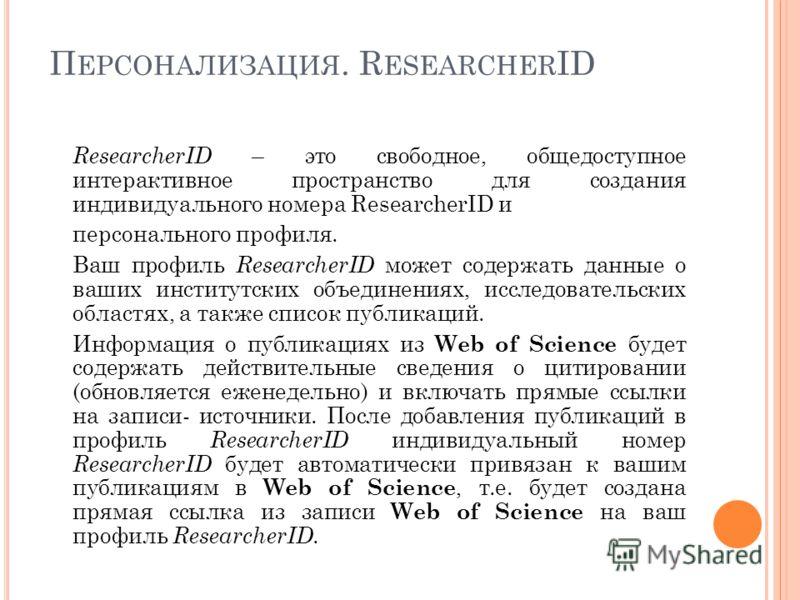 П ЕРСОНАЛИЗАЦИЯ. R ESEARCHER ID ResearcherID – это свободное, общедоступное интерактивное пространство для создания индивидуального номера ResearcherID и персонального профиля. Ваш профиль ResearcherID может содержать данные о ваших институтских объе