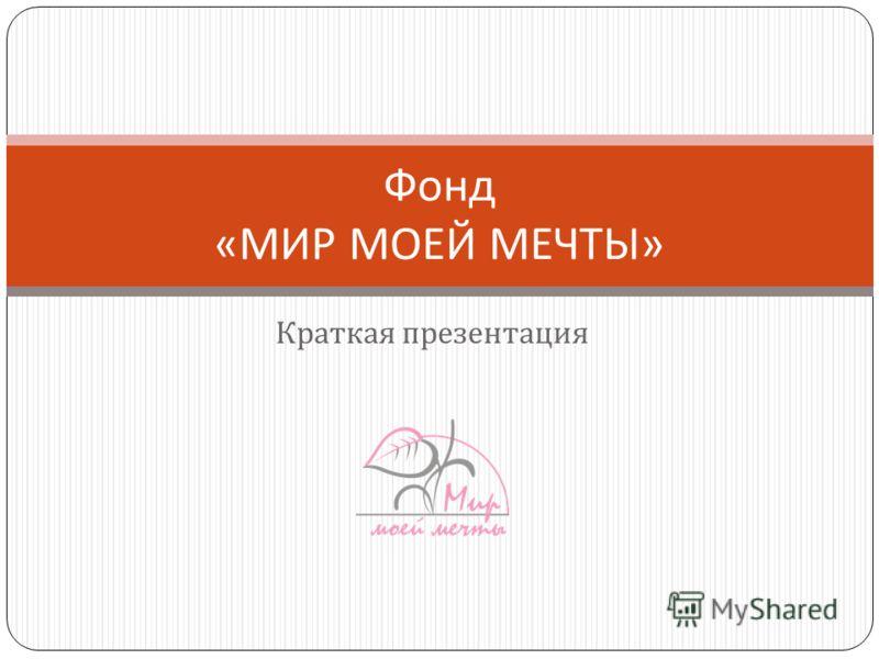 Краткая презентация Фонд « МИР МОЕЙ МЕЧТЫ »