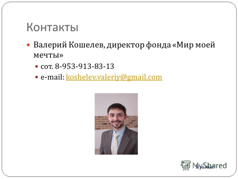 Контакты Валерий Кошелев, директор фонда « Мир моей мечты » сот. 8-953-913-83-13 e-mail: koshelev.valeriy@gmail.comkoshelev.valeriy@gmail.com Кто мы ?