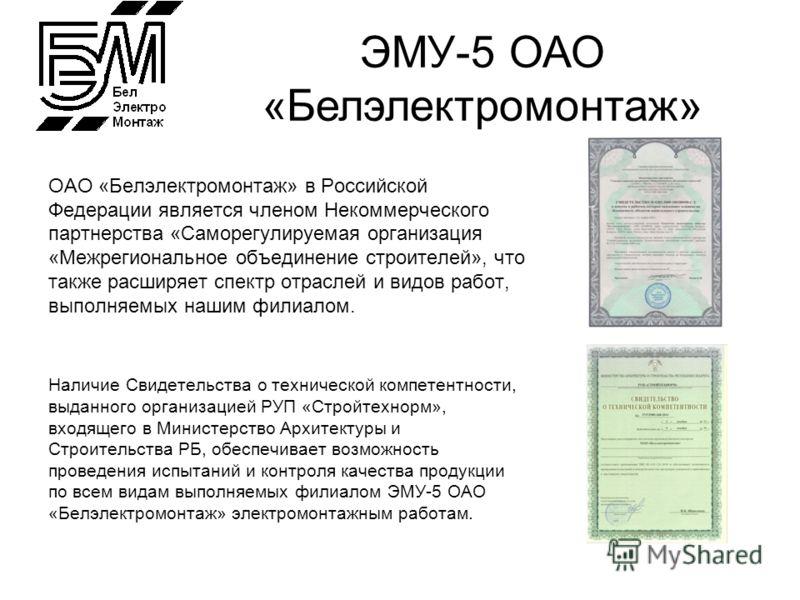 ОАО «Белэлектромонтаж» в Российской Федерации является членом Некоммерческого партнерства «Саморегулируемая организация «Межрегиональное объединение строителей», что также расширяет спектр отраслей и видов работ, выполняемых нашим филиалом. Наличие С