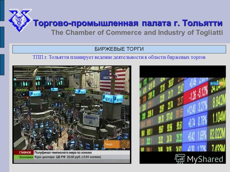 Торгово-промышленная палата г. Тольятти The Chamber of Commerce and Industry of Togliatti БИРЖЕВЫЕ ТОРГИ ТПП г. Тольятти планирует ведение деятельности в области биржевых торгов