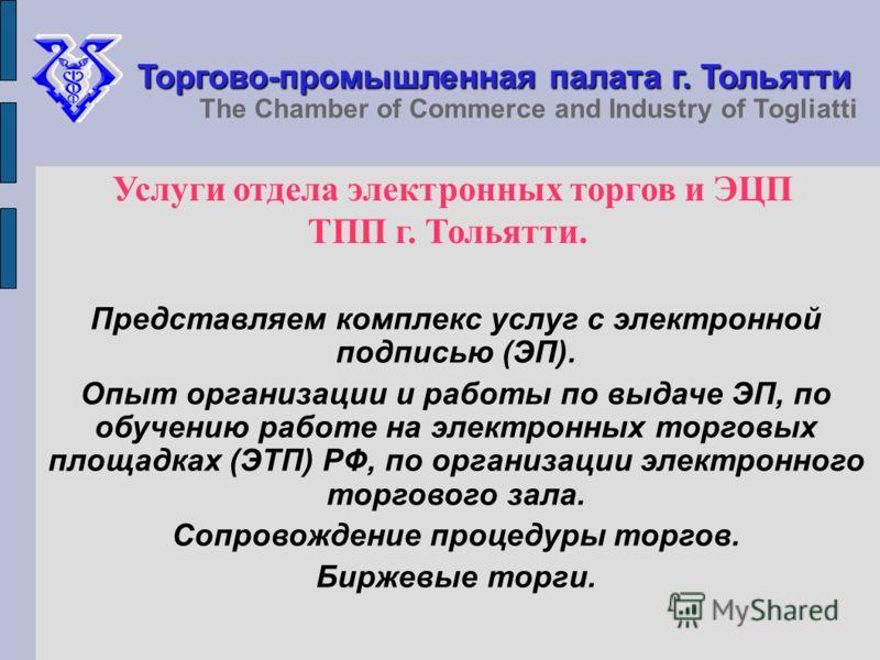 Торгово-промышленная палата г. Тольятти The Chamber of Commerce and Industry of Togliatti Услуги отдела электронных торгов и ЭЦП ТПП г. Тольятти. Представляем комплекс услуг с электронной подписью (ЭП). Опыт организации и работы по выдаче ЭП, по обуч