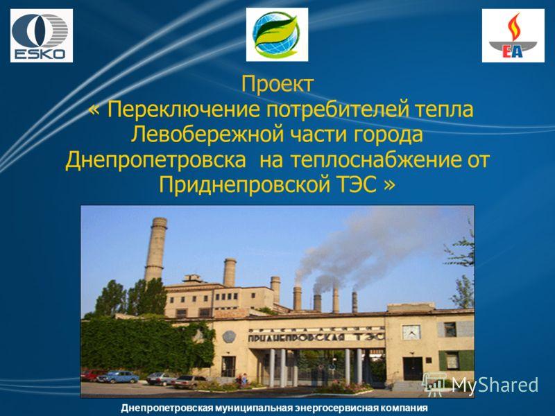 Проект « Переключение потребителей тепла Левобережной части города Днепропетровска на теплоснабжение от Приднепровской ТЭС » Днепропетровская муниципальная энергосервисная компания