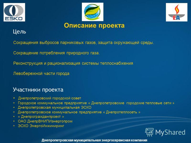 Описание проекта Цель Днепропетровская муниципальная энергосервисная компания Участники проекта Сокращения выбросов парниковых газов, защита окружающей среды. Сокращение потребления природного газа. Реконструкция и рационализация системы теплоснабжен