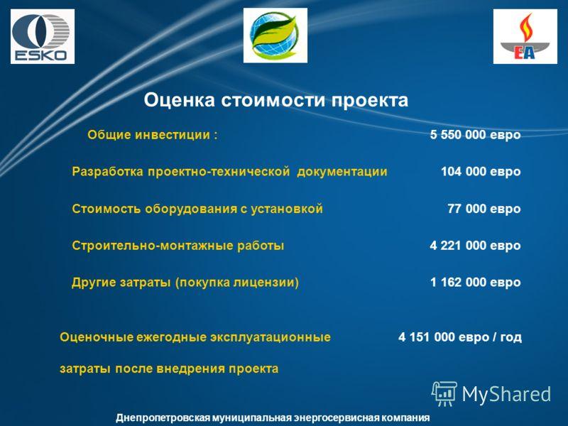 Днепропетровская муниципальная энергосервисная компания Оценка стоимости проекта Оценочные ежегодные эксплуатационные 4 151 000 евро / год затраты после внедрения проекта Общие инвестиции : 5 550 000 евро Разработка проектно-технической документации
