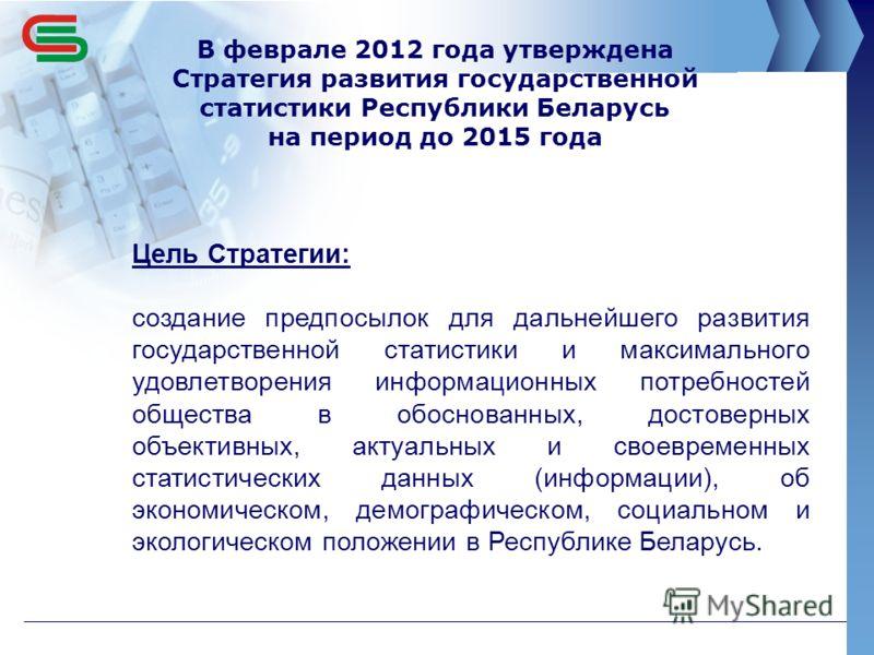 В феврале 2012 года утверждена Стратегия развития государственной статистики Республики Беларусь на период до 2015 года Цель Стратегии: создание предпосылок для дальнейшего развития государственной статистики и максимального удовлетворения информацио