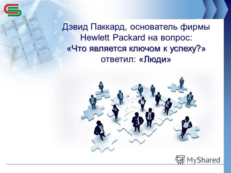 Дэвид Паккард, основатель фирмы Нewlett Packard на вопрос: «Что является ключом к успеху?» «Люди» «Что является ключом к успеху?» ответил: «Люди»