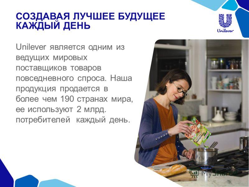 СОЗДАВАЯ ЛУЧШЕЕ БУДУЩЕЕ КАЖДЫЙ ДЕНЬ Unilever является одним из ведущих мировых поставщиков товаров повседневного спроса. Наша продукция продается в более чем 190 странах мира, ее используют 2 млрд. потребителей каждый день.