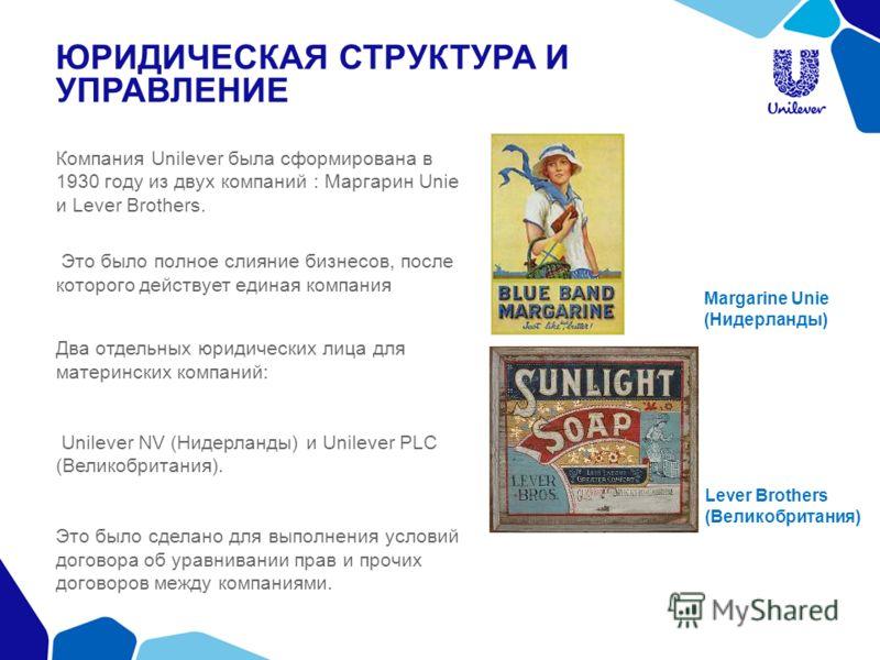 ЮРИДИЧЕСКАЯ СТРУКТУРА И УПРАВЛЕНИЕ Компания Unilever была сформирована в 1930 году из двух компаний : Маргарин Unie и Lever Brothers. Это было полное слияние бизнесов, после которого действует единая компания Два отдельных юридических лица для матери