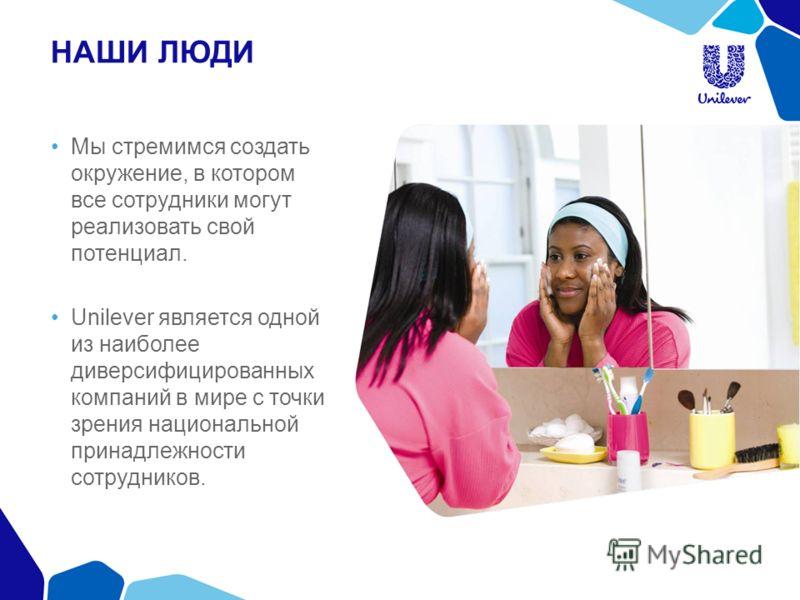 НАШИ ЛЮДИ Мы стремимся создать окружение, в котором все сотрудники могут реализовать свой потенциал. Unilever является одной из наиболее диверсифицированных компаний в мире с точки зрения национальной принадлежности сотрудников.