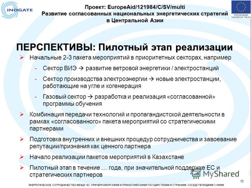 ЭНЕРГЕТИЧЕСКОЕ СОТРУДНИЧЕСТВО МЕЖДУ ЕС, ПРИЧЕРНОМОРСКИМИ И ПРИКАСПИЙСКИМИ ГОСУДАРСТВАМИ И СТРАНАМИ, СОСЕДСТВУЮЩИМИ С НИМИ 15 ПЕРСПЕКТИВЫ: Пилотный этап реализации Проект: EuropeAid/121984/C/SV/multi Развитие согласованных национальных энергетических
