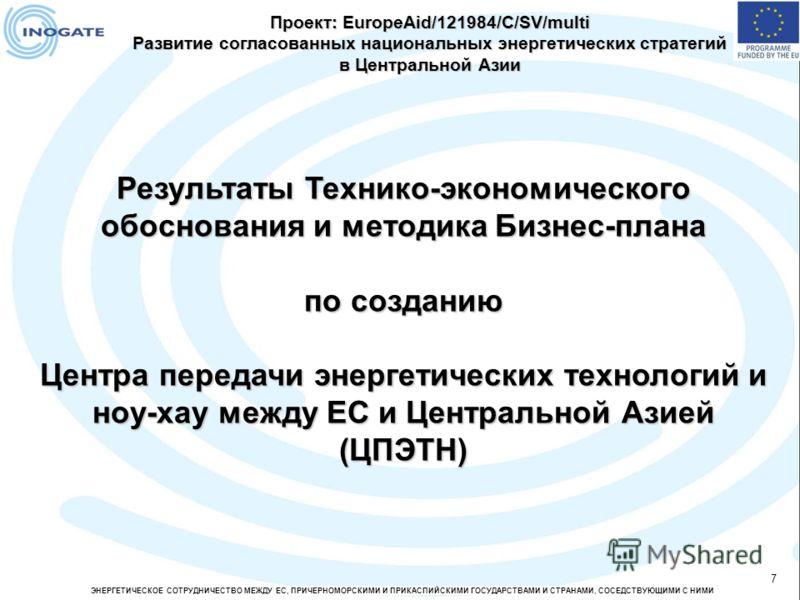 ЭНЕРГЕТИЧЕСКОЕ СОТРУДНИЧЕСТВО МЕЖДУ ЕС, ПРИЧЕРНОМОРСКИМИ И ПРИКАСПИЙСКИМИ ГОСУДАРСТВАМИ И СТРАНАМИ, СОСЕДСТВУЮЩИМИ С НИМИ 7 Результаты Технико-экономического обоснования и методика Бизнес-плана по созданию Центра передачи энергетических технологий и