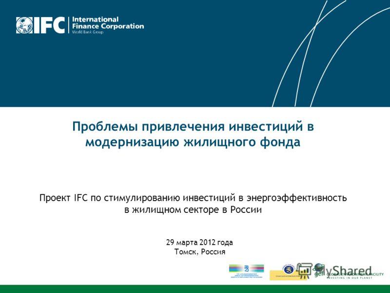 Проблемы привлечения инвестиций в модернизацию жилищного фонда Проект IFC по стимулированию инвестиций в энергоэффективность в жилищном секторе в России 29 марта 2012 года Томск, Россия