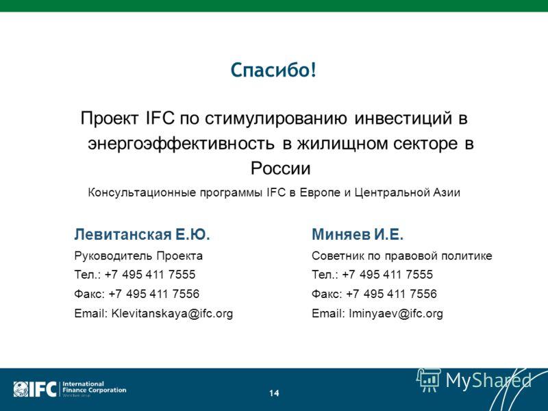 Спасибо! Проект IFC по стимулированию инвестиций в энергоэффективность в жилищном секторе в России Консультационные программы IFC в Европе и Центральной Азии 14 Левитанская Е.Ю. Руководитель Проекта Тел.: +7 495 411 7555 Факс: +7 495 411 7556 Email:
