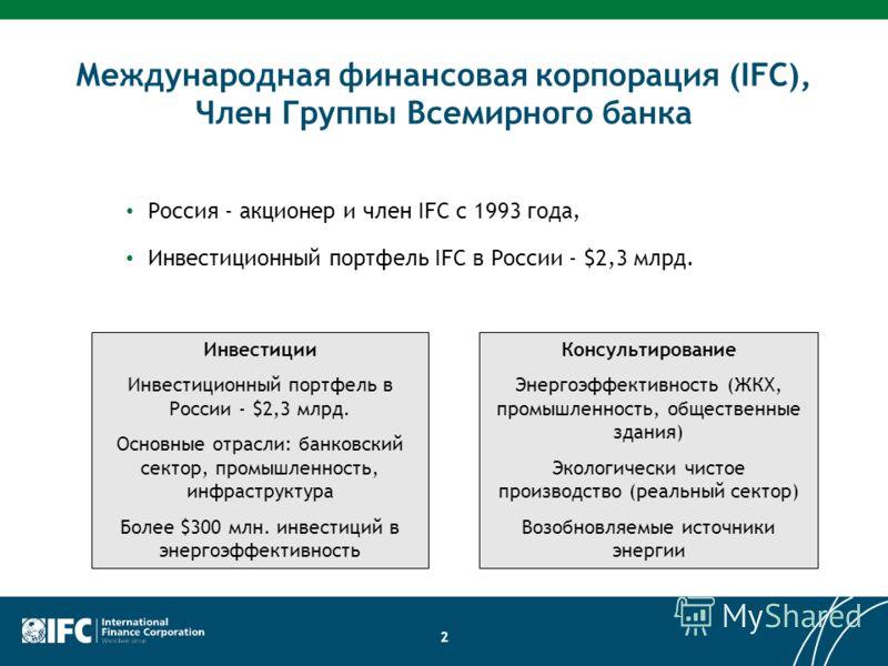Международная финансовая корпорация (IFC), Член Группы Всемирного банка Россия - акционер и член IFC с 1993 года, Инвестиционный портфель IFC в России - $2,3 млрд. 2 Инвестиции Инвестиционный портфель в России - $2,3 млрд. Основные отрасли: банковски