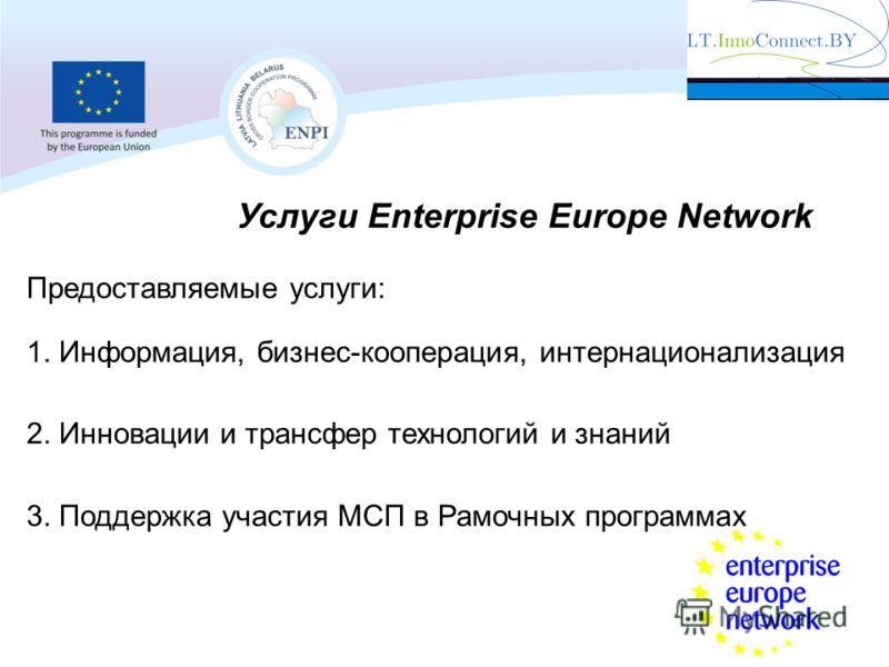 Услуги Enterprise Europe Network Предоставляемые услуги: 1. Информация, бизнес-кооперация, интернационализация 2. Инновации и трансфер технологий и знаний 3. Поддержка участия МСП в Рамочных программах
