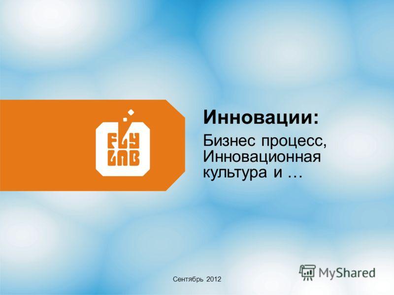 Инновации: Бизнес процесс, Инновационная культура и … Сентябрь 2012