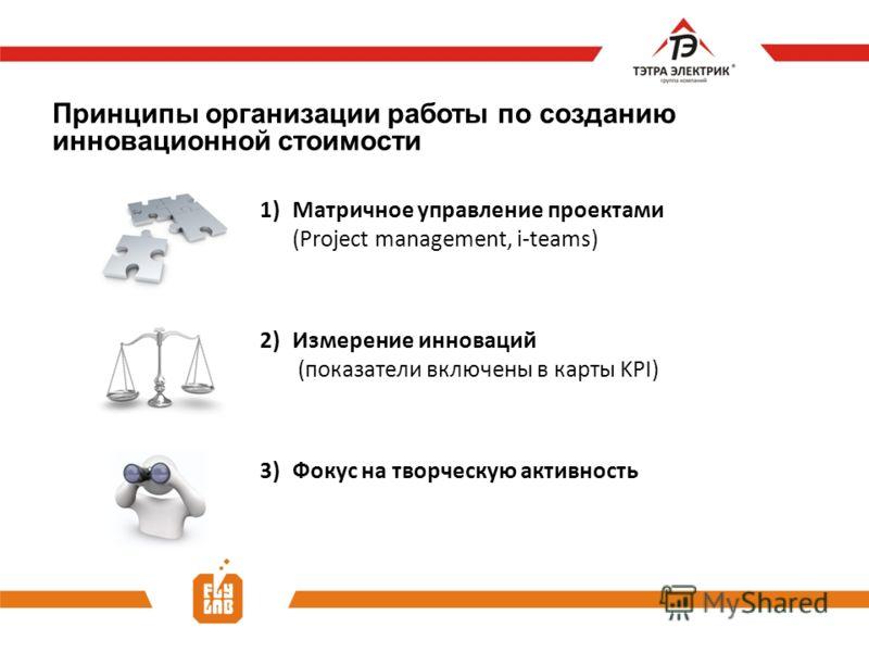 Принципы организации работы по созданию инновационной стоимости 1)Матричное управление проектами (Project management, i-teams) 2)Измерение инноваций (показатели включены в карты KPI) 3)Фокус на творческую активность