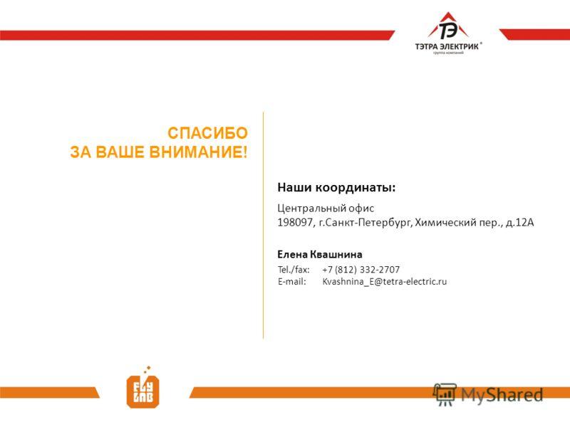 СПАСИБО ЗА ВАШЕ ВНИМАНИЕ! Наши координаты: Центральный офис 198097, г.Санкт-Петербург, Химический пер., д.12А Елена Квашнина E-mail: Kvashnina_E@tetra-electric.ru Tel./fax: +7 (812) 332-2707