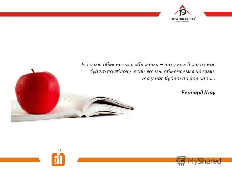 Если мы обменяемся яблоками – то у каждого из нас будет по яблоку, если же мы обменяемся идеями, то у нас будет по две идеи… Бернард Шоу