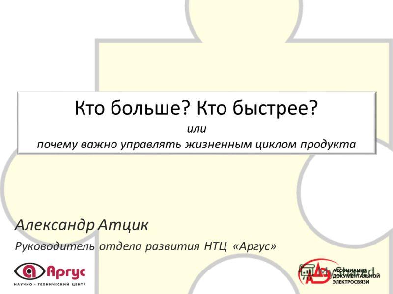 Кто больше? Кто быстрее? или почему важно управлять жизненным циклом продукта Александр Атцик Руководитель отдела развития НТЦ «Аргус»