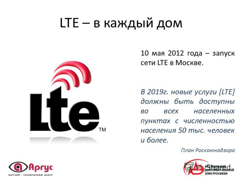 LTE – в каждый дом 10 мая 2012 года – запуск сети LTE в Москве. В 2019г. новые услуги [LTE] должны быть доступны во всех населенных пунктах с численностью населения 50 тыс. человек и более. План Роскомнадзора