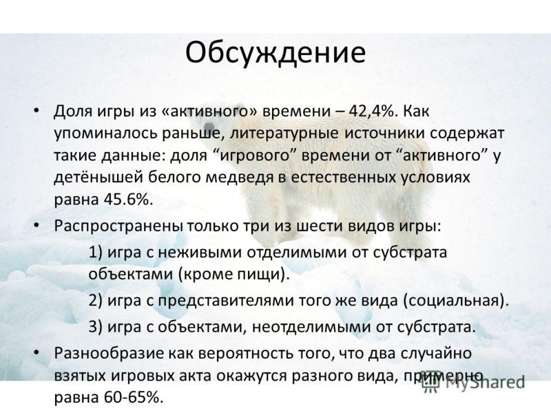 Обсуждение Доля игры из «активного» времени – 42,4%. Как упоминалось раньше, литературные источники содержат такие данные: доля игрового времени от активного у детёнышей белого медведя в естественных условиях равна 45.6%. Распространены только три из