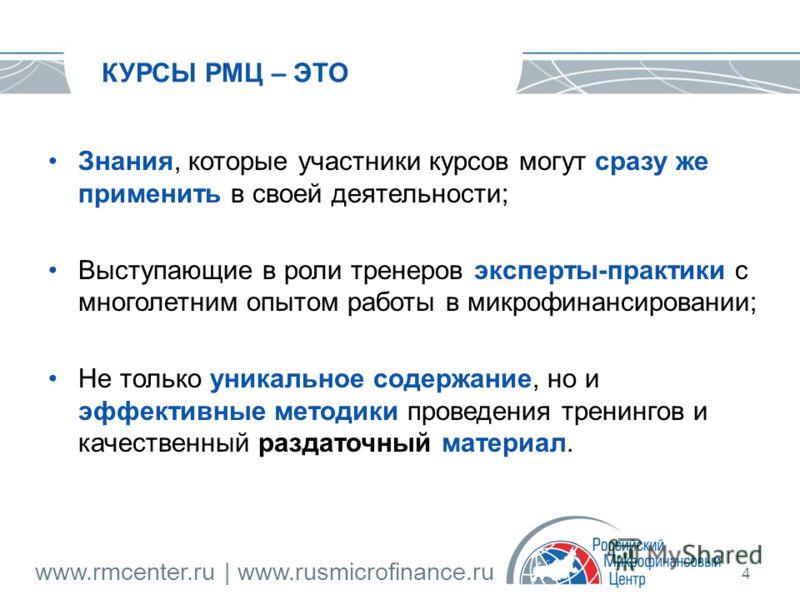 www.rmcenter.ru | www.rusmicrofinance.ru 4 КУРСЫ РМЦ – ЭТО Знания, которые участники курсов могут сразу же применить в своей деятельности; Выступающие в роли тренеров эксперты-практики с многолетним опытом работы в микрофинансировании; Не только уник