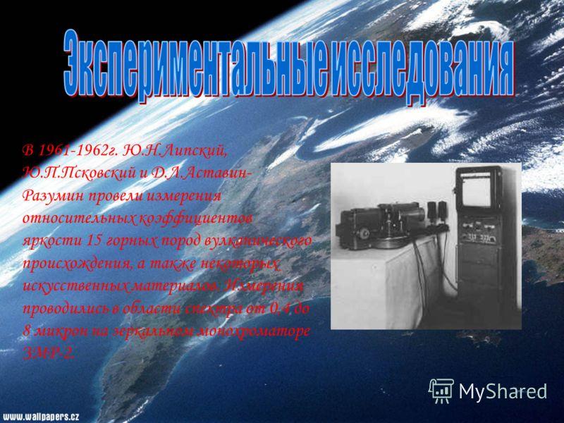 В 1961-1962г. Ю.Н.Липский, Ю.П.Псковский и Д.Л.Аставин- Разумин провели измерения относительных коэффициентов яркости 15 горных пород вулканического происхождения, а также некоторых искусственных материалов. Измерения проводились в области спектра от