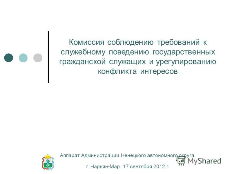 Комиссия соблюдению требований к служебному поведению государственных гражданской служащих и урегулированию конфликта интересов г. Нарьян-Мар 17 сентября 2012 г. Аппарат Администрации Ненецкого автономного округа