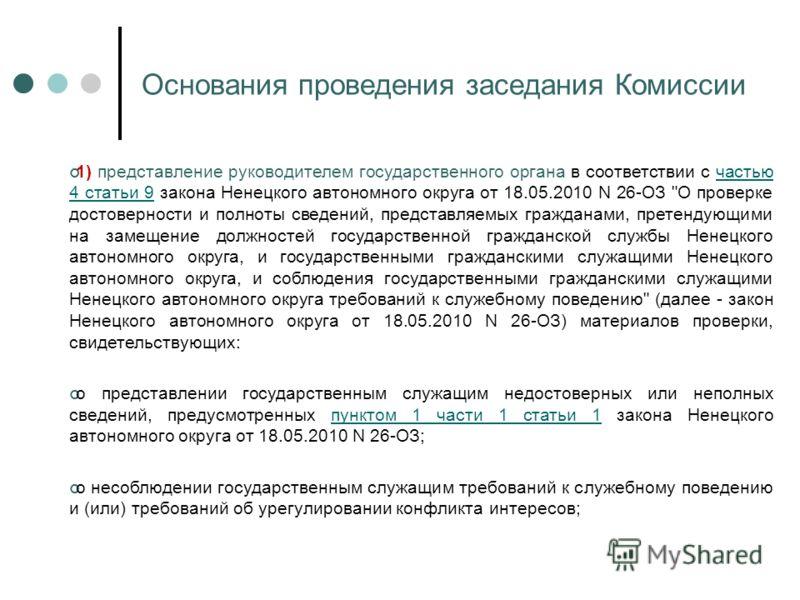 Основания проведения заседания Комиссии 1) представление руководителем государственного органа в соответствии с частью 4 статьи 9 закона Ненецкого автономного округа от 18.05.2010 N 26-ОЗ