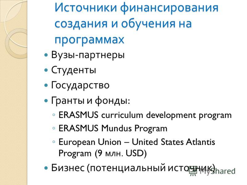 Источники финансирования создания и обучения на программах Вузы - партнеры Студенты Государство Гранты и фонды : ERASMUS curriculum development program ERASMUS Mundus Program European Union – United States Atlantis Program (9 млн. USD) Бизнес ( потен