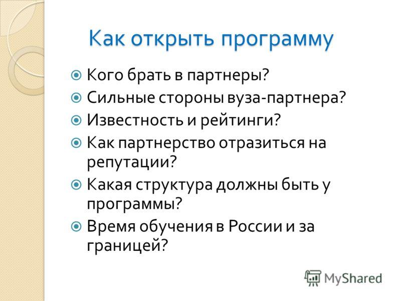 Как открыть программу Кого брать в партнеры ? Сильные стороны вуза - партнера ? Известность и рейтинги ? Как партнерство отразиться на репутации ? Какая структура должны быть у программы ? Время обучения в России и за границей ?
