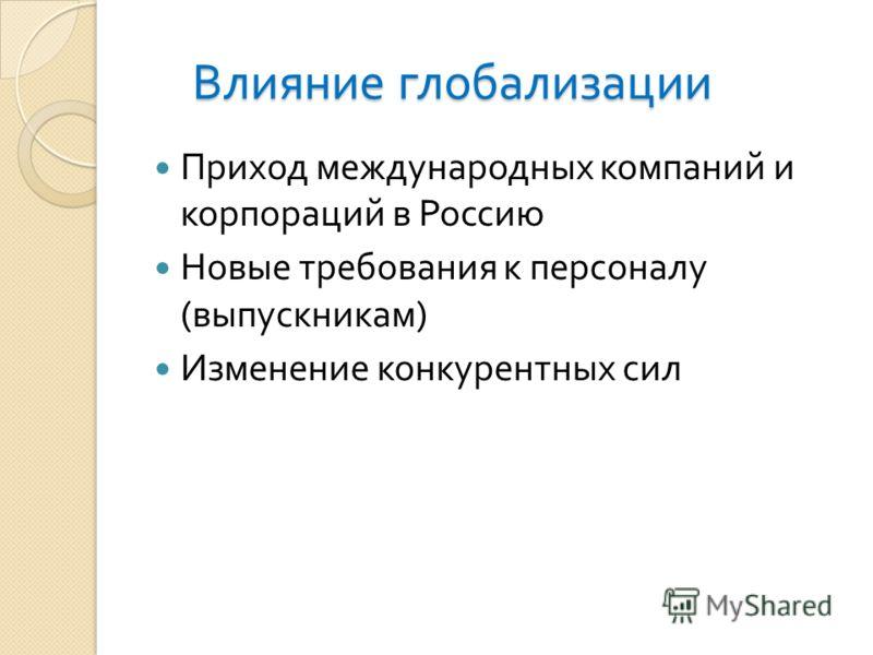 Влияние глобализации Приход международных компаний и корпораций в Россию Новые требования к персоналу ( выпускникам ) Изменение конкурентных сил