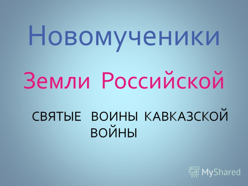 Новомученики Земли Российской СВЯТЫЕ ВОИНЫ КАВКАЗСКОЙ ВОЙНЫ