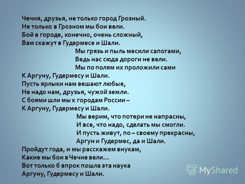 Чечня, друзья, не только город Грозный. Не только в Грозном мы бои вели. Бой в городе, конечно, очень сложный, Вам скажут в Гудермесе и Шали. Мы грязь и пыль месили сапогами, Ведь нас сюда дороги не вели. Мы по полям их проложили сами К Аргуну, Гудер