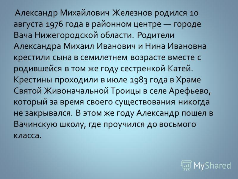 Александр Михайлович Железнов родился 10 августа 1976 года в районном центре городе Вача Нижегородской области. Родители Александра Михаил Иванович и Нина Ивановна крестили сына в семилетнем возрасте вместе с родившейся в том же году сестренкой Катей