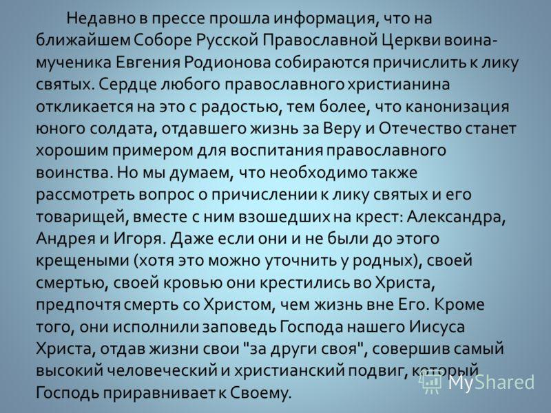 Недавно в прессе прошла информация, что на ближайшем Соборе Русской Православной Церкви воина- мученика Евгения Родионова собираются причислить к лику святых. Сердце любого православного христианина откликается на это с радостью, тем более, что канон